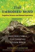 The Embodied Mind, Revised Edition; Cognitive Science and Human Experience; By Francisco J. Varela, Evan Thompson and Eleanor Rosch; Foreword by Jon Kabat-Zinn; The MIT Press; 2017